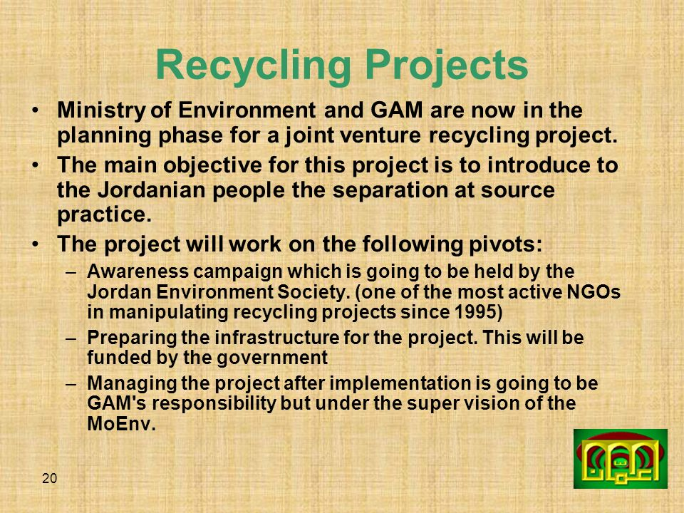 20 Recycling Projects Ministry of Environment and GAM are now in the planning phase for a joint venture recycling project. The main objective for this