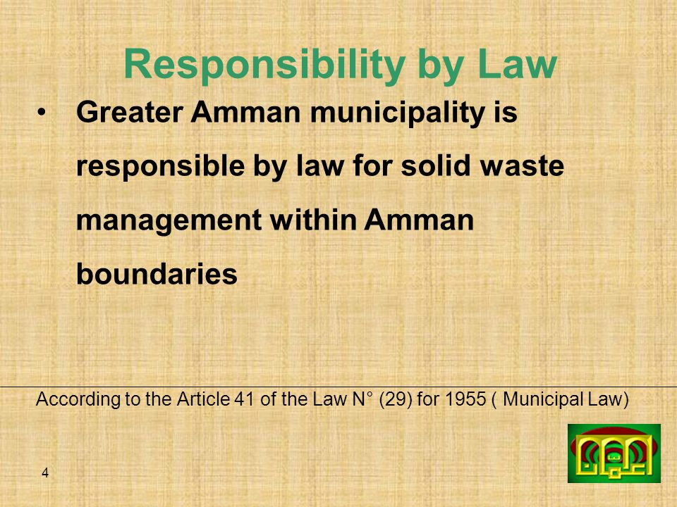 4 Responsibility by Law Greater Amman municipality is responsible by law for solid waste management within Amman boundaries According to the Article 4