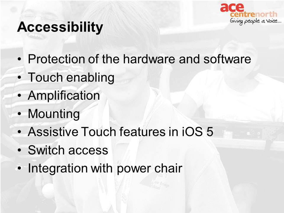 Accessibility Protection of the hardware and software Touch enabling Amplification Mounting Assistive Touch features in iOS 5 Switch access Integration with power chair