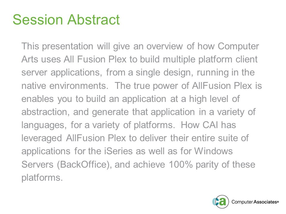 Session Abstract This presentation will give an overview of how Computer Arts uses All Fusion Plex to build multiple platform client server applications, from a single design, running in the native environments.