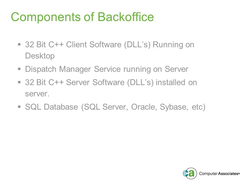 Components of Backoffice 32 Bit C++ Client Software (DLLs) Running on Desktop Dispatch Manager Service running on Server 32 Bit C++ Server Software (DLLs) installed on server.