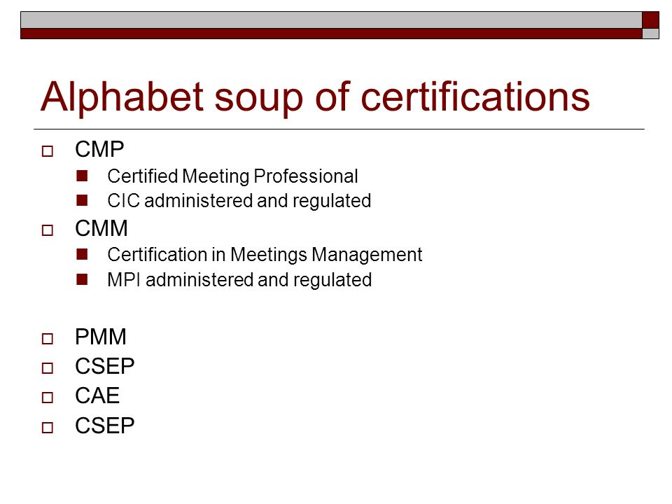Alphabet soup of certifications CMP Certified Meeting Professional CIC administered and regulated CMM Certification in Meetings Management MPI administered and regulated PMM CSEP CAE CSEP