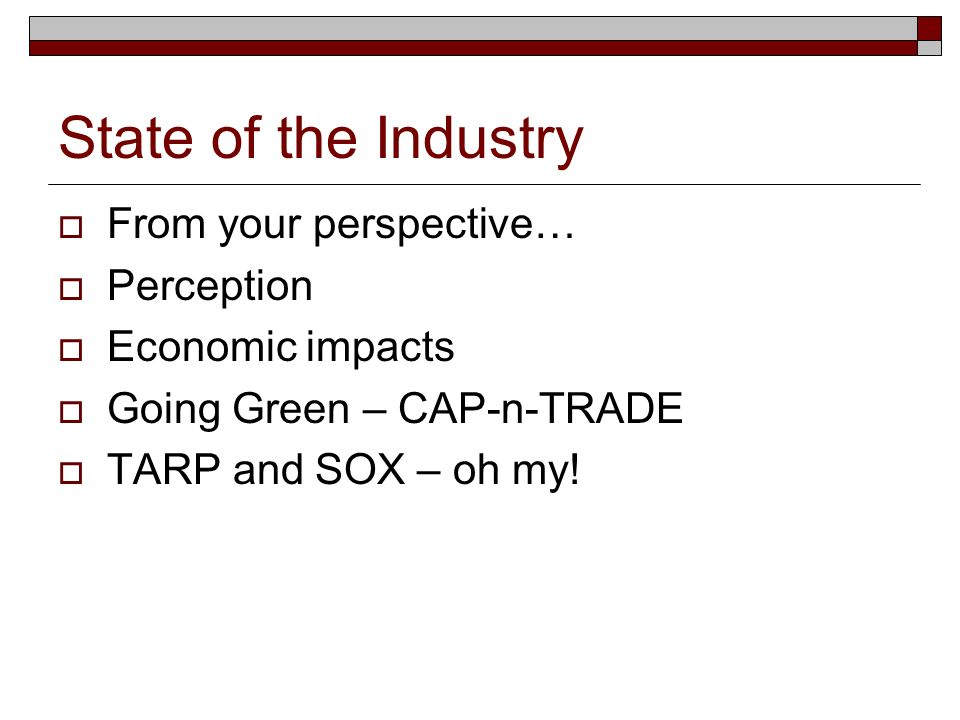 State of the Industry From your perspective… Perception Economic impacts Going Green – CAP-n-TRADE TARP and SOX – oh my!