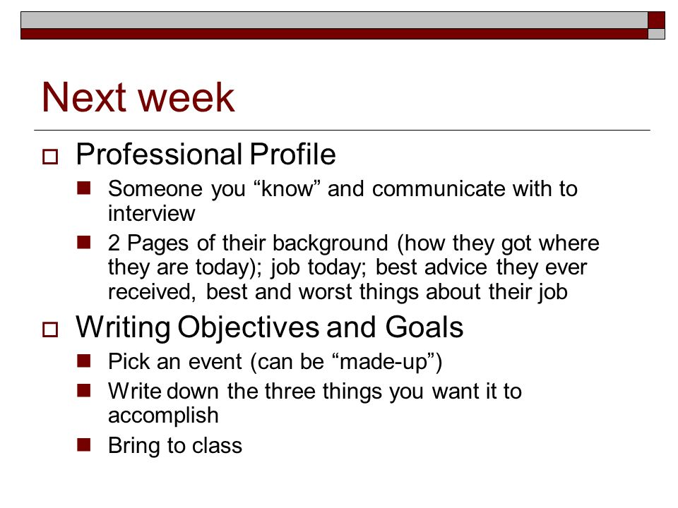 Next week Professional Profile Someone you know and communicate with to interview 2 Pages of their background (how they got where they are today); job today; best advice they ever received, best and worst things about their job Writing Objectives and Goals Pick an event (can be made-up) Write down the three things you want it to accomplish Bring to class