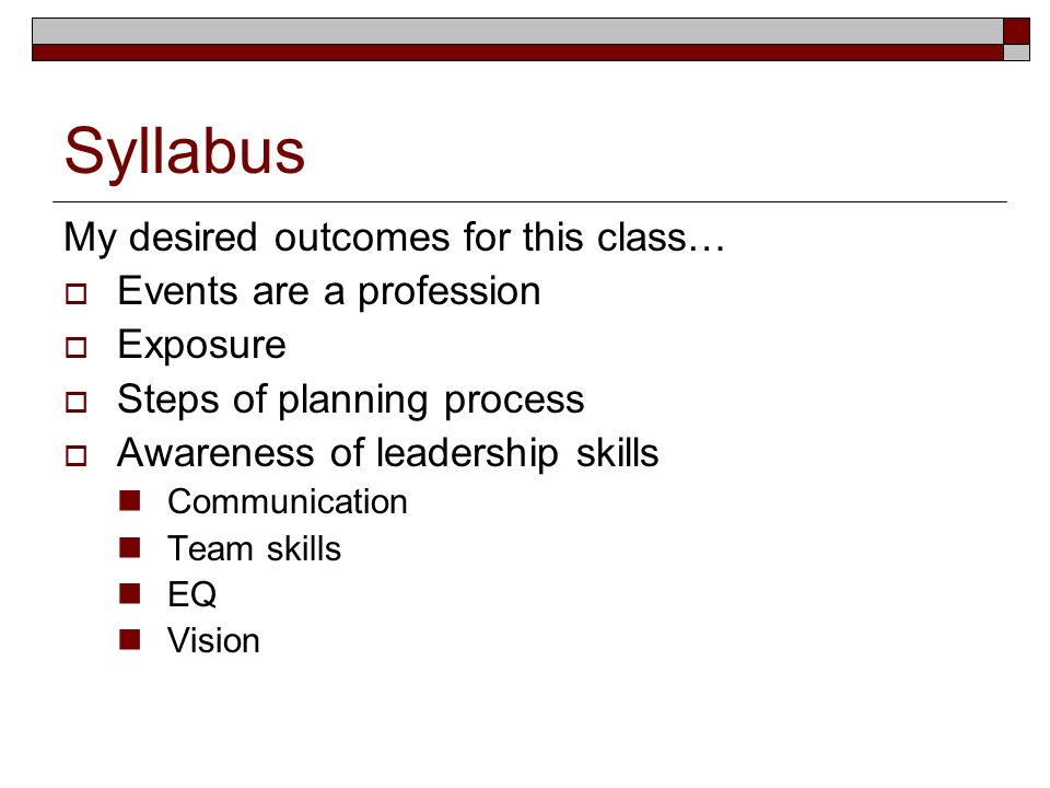 Syllabus My desired outcomes for this class… Events are a profession Exposure Steps of planning process Awareness of leadership skills Communication Team skills EQ Vision