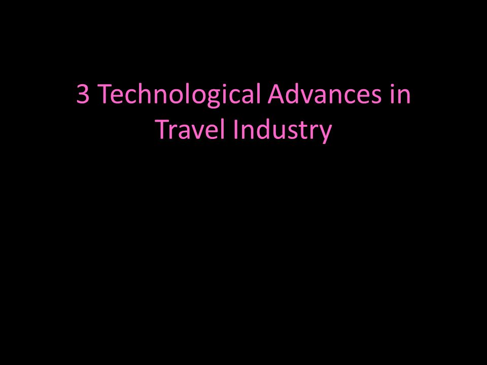 3 Technological Advances in Travel Industry