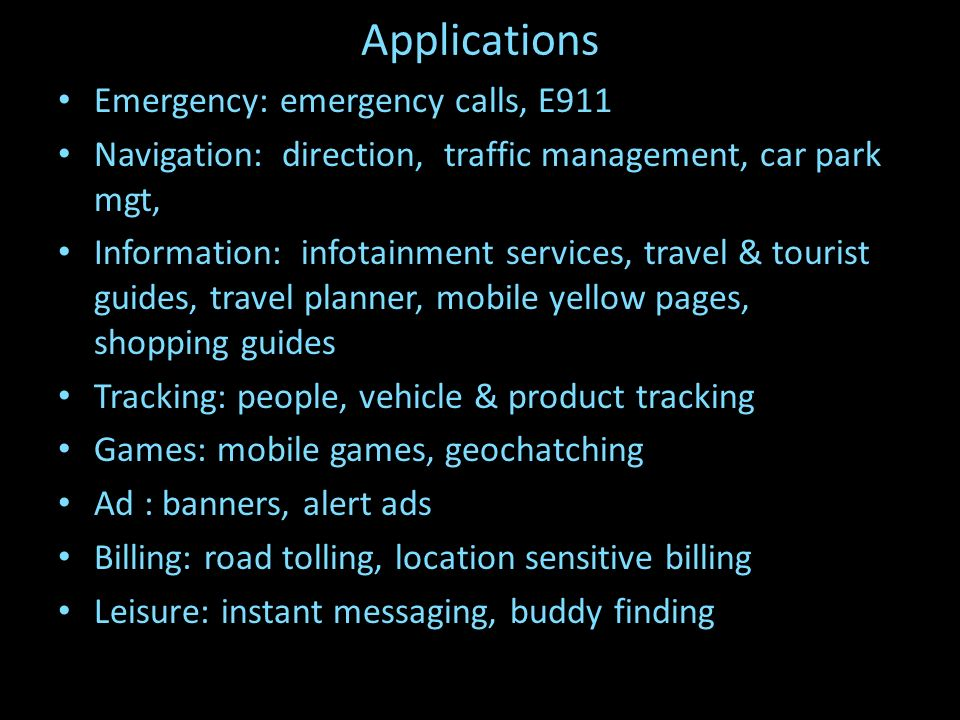 Applications Emergency: emergency calls, E911 Navigation: direction, traffic management, car park mgt, Information: infotainment services, travel & tourist guides, travel planner, mobile yellow pages, shopping guides Tracking: people, vehicle & product tracking Games: mobile games, geochatching Ad : banners, alert ads Billing: road tolling, location sensitive billing Leisure: instant messaging, buddy finding