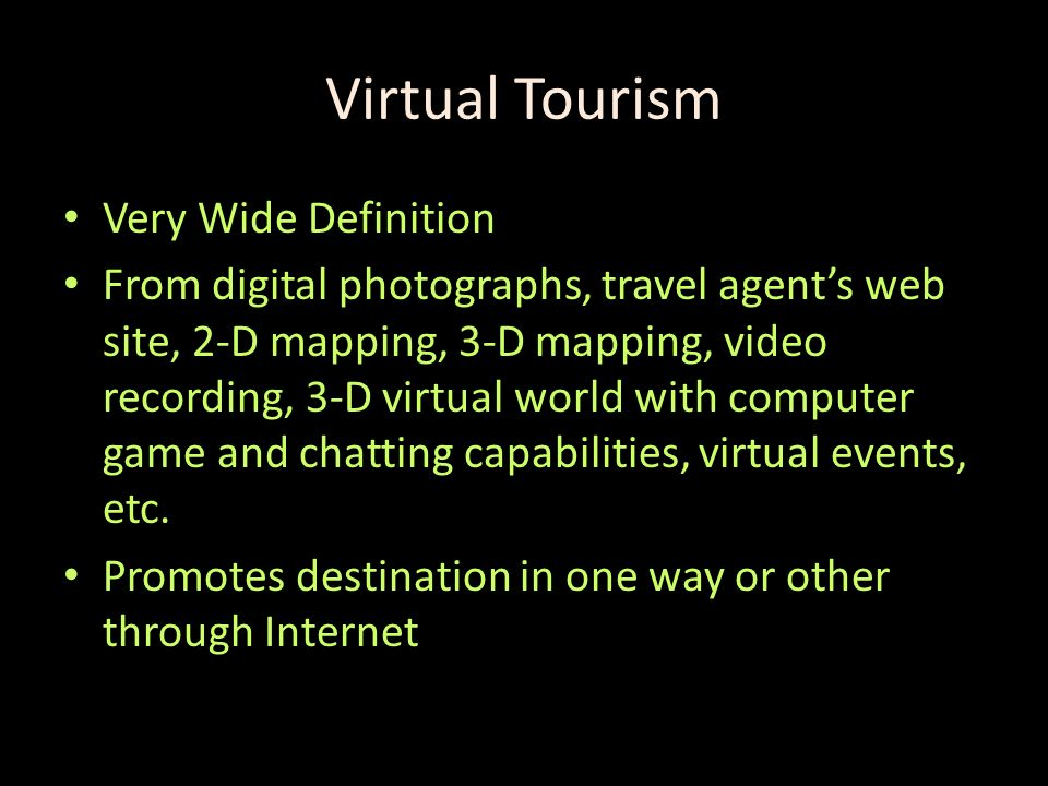 Virtual Tourism Very Wide Definition From digital photographs, travel agents web site, 2-D mapping, 3-D mapping, video recording, 3-D virtual world with computer game and chatting capabilities, virtual events, etc.