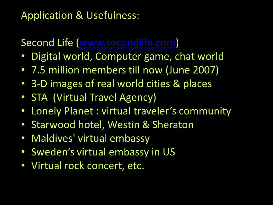Application & Usefulness: Second Life (www.secondlife.com)www.secondlife.com Digital world, Computer game, chat world 7.5 million members till now (June 2007) 3-D images of real world cities & places STA (Virtual Travel Agency) Lonely Planet : virtual travelers community Starwood hotel, Westin & Sheraton Maldives virtual embassy Swedens virtual embassy in US Virtual rock concert, etc.