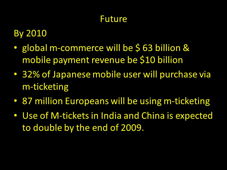 Future By 2010 global m-commerce will be $ 63 billion & mobile payment revenue be $10 billion 32% of Japanese mobile user will purchase via m-ticketing 87 million Europeans will be using m-ticketing Use of M-tickets in India and China is expected to double by the end of 2009.