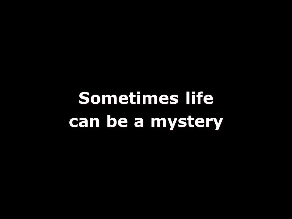 Sometimes life can be a mystery