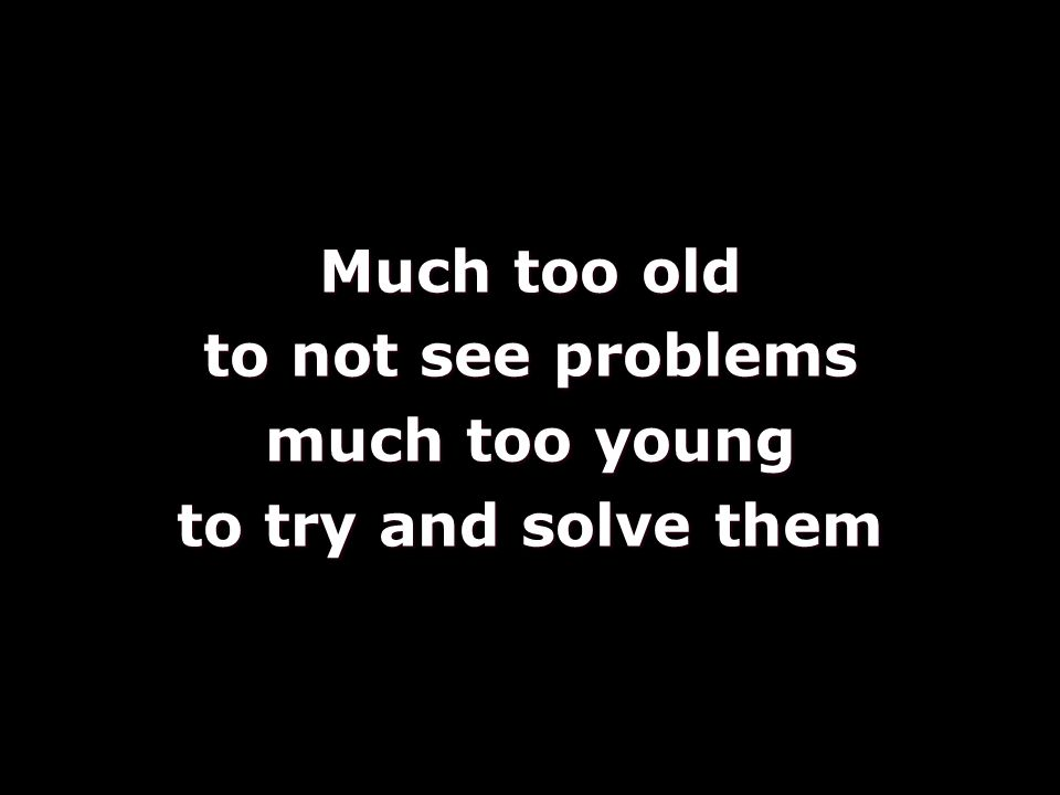 Much too old to not see problems much too young to try and solve them