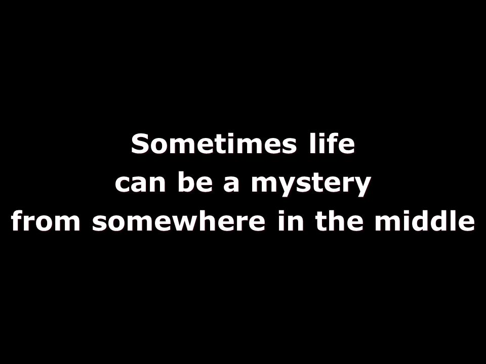 Sometimes life can be a mystery from somewhere in the middle