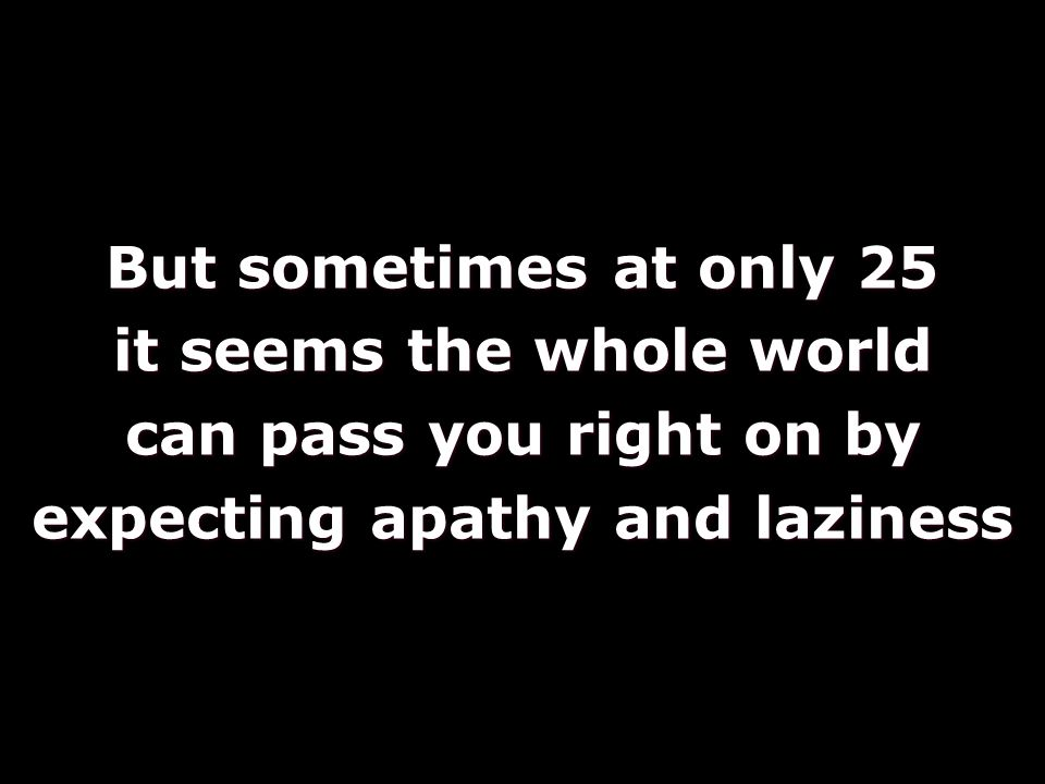 But sometimes at only 25 it seems the whole world can pass you right on by expecting apathy and laziness