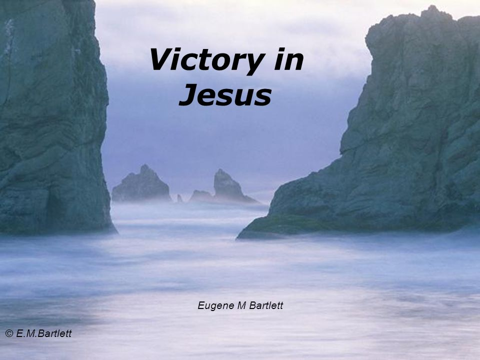 Victory in Jesus Eugene M Bartlett © E.M.Bartlett