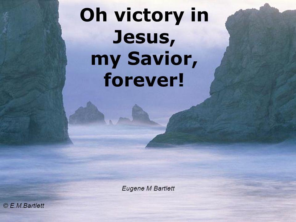 Oh victory in Jesus, my Savior, forever! Eugene M Bartlett © E.M.Bartlett