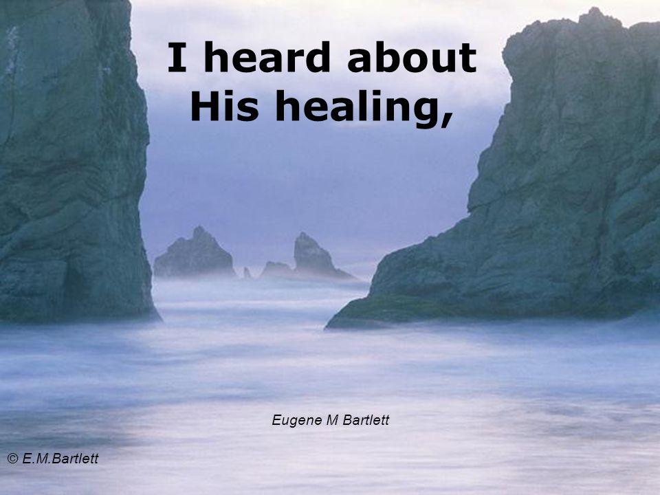 I heard about His healing, Eugene M Bartlett © E.M.Bartlett