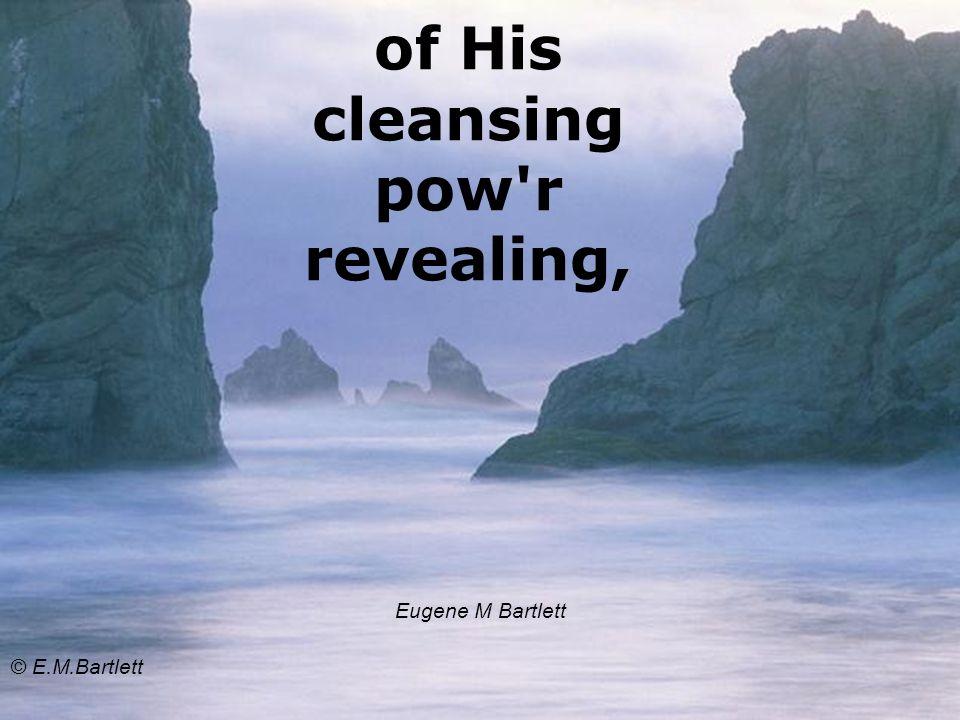 of His cleansing pow'r revealing, Eugene M Bartlett © E.M.Bartlett