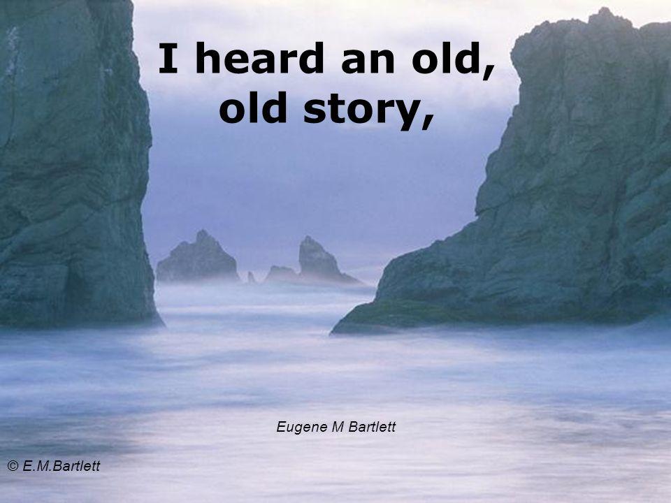 I heard an old, old story, Eugene M Bartlett © E.M.Bartlett