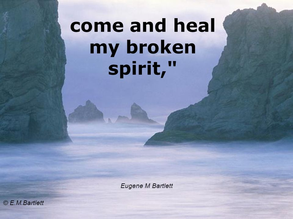 come and heal my broken spirit, Eugene M Bartlett © E.M.Bartlett