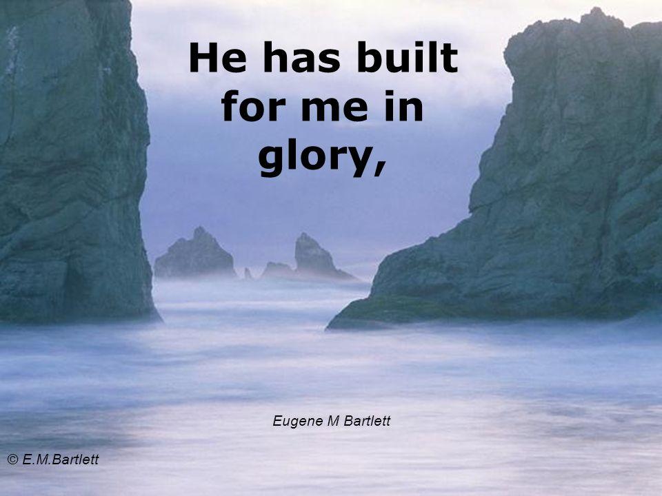 He has built for me in glory, Eugene M Bartlett © E.M.Bartlett