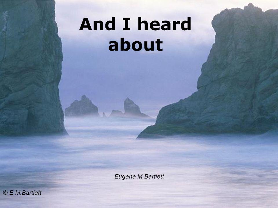 And I heard about Eugene M Bartlett © E.M.Bartlett