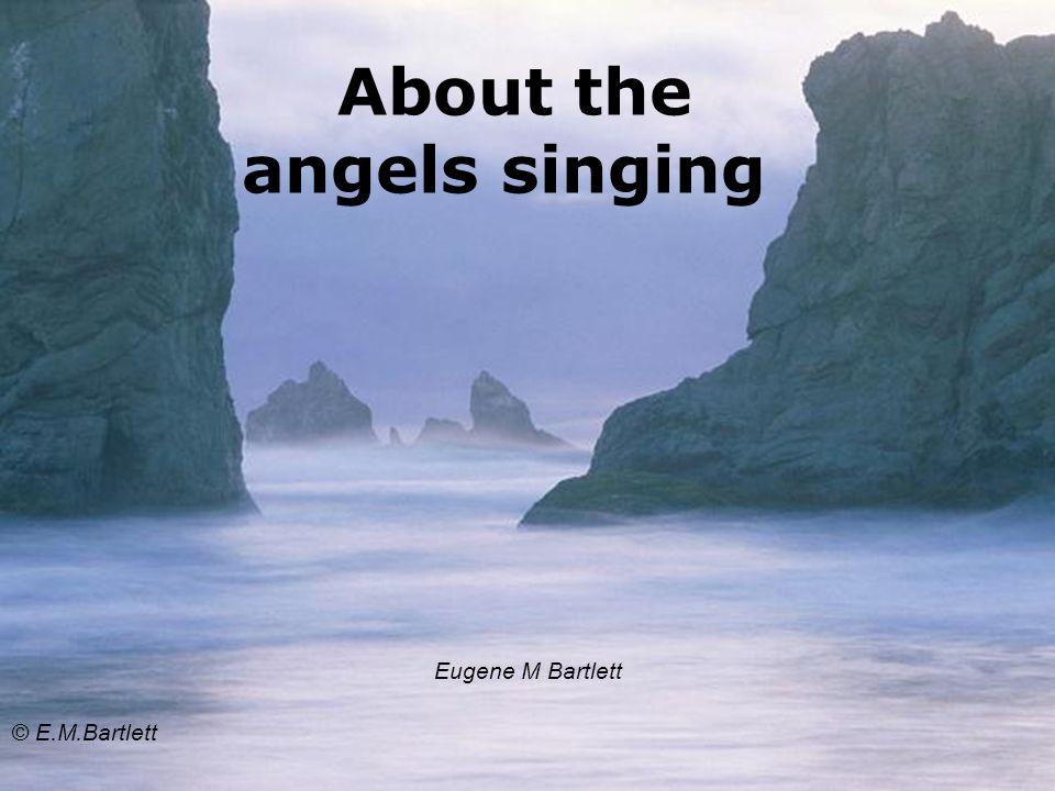 About the angels singing Eugene M Bartlett © E.M.Bartlett