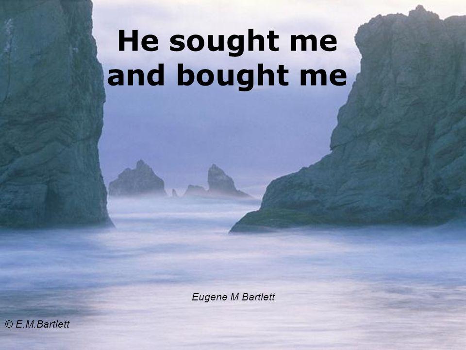 He sought me and bought me Eugene M Bartlett © E.M.Bartlett