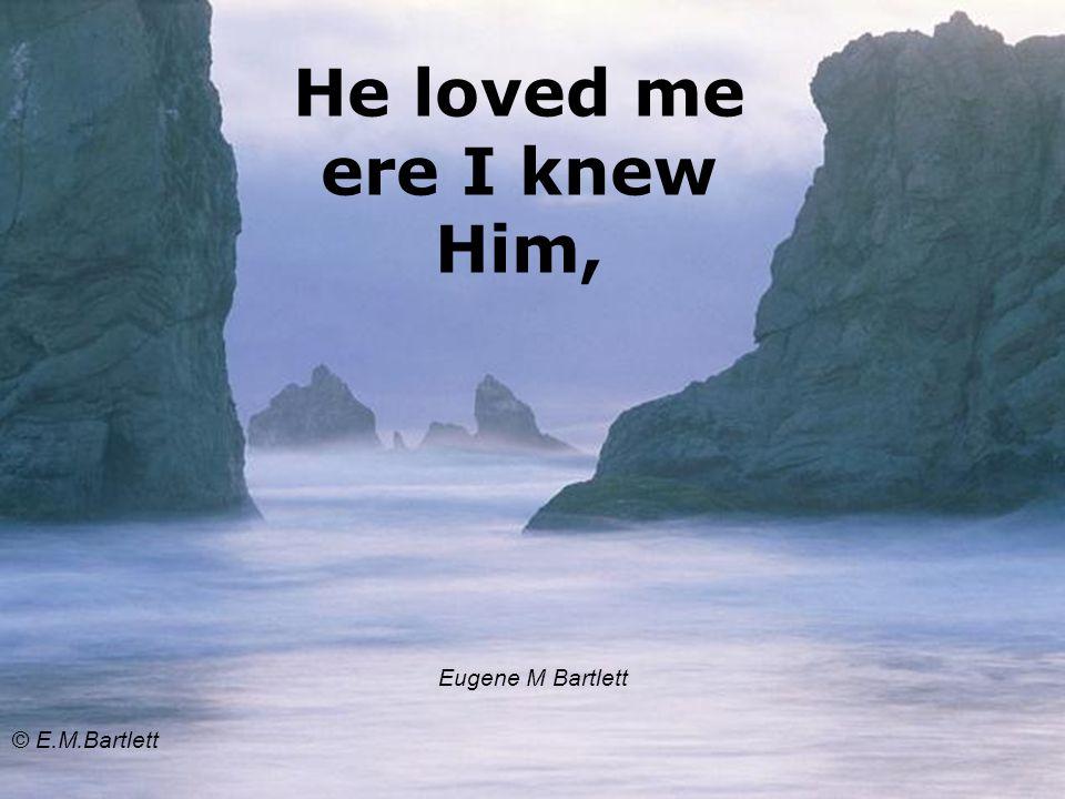 He loved me ere I knew Him, Eugene M Bartlett © E.M.Bartlett