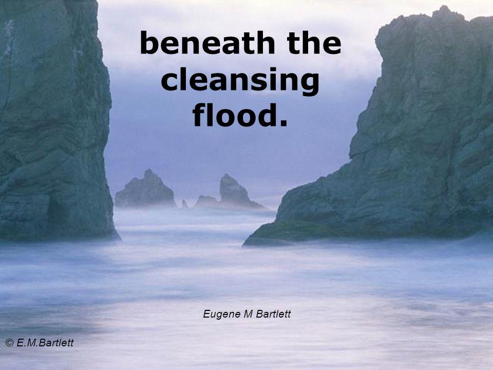 beneath the cleansing flood. Eugene M Bartlett © E.M.Bartlett