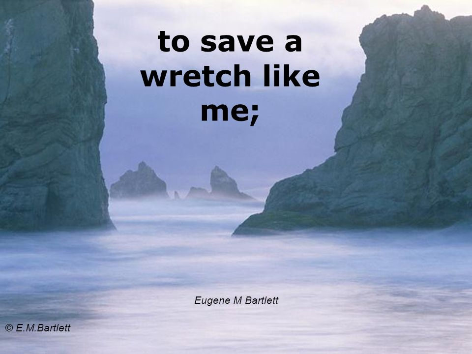to save a wretch like me; Eugene M Bartlett © E.M.Bartlett