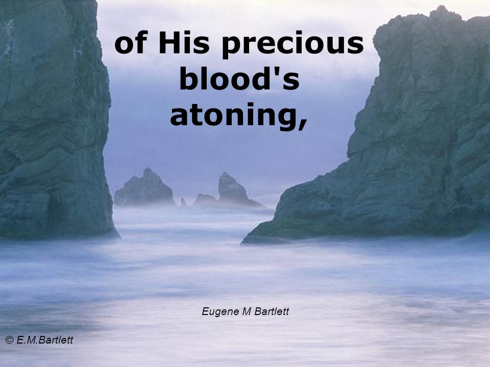 of His precious blood s atoning, Eugene M Bartlett © E.M.Bartlett