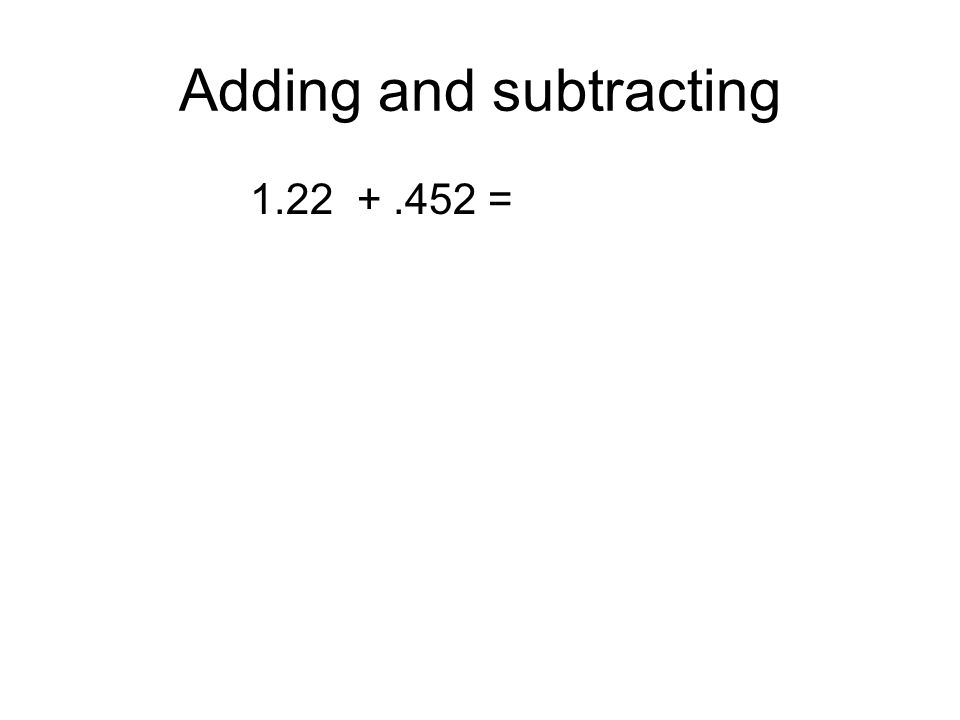 Adding and subtracting 1.22 +.452 =