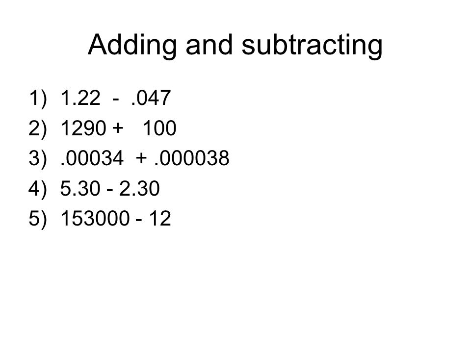 Adding and subtracting 1)1.22 -.047 2)1290 + 100 3).00034 +.000038 4)5.30 - 2.30 5)153000 - 12