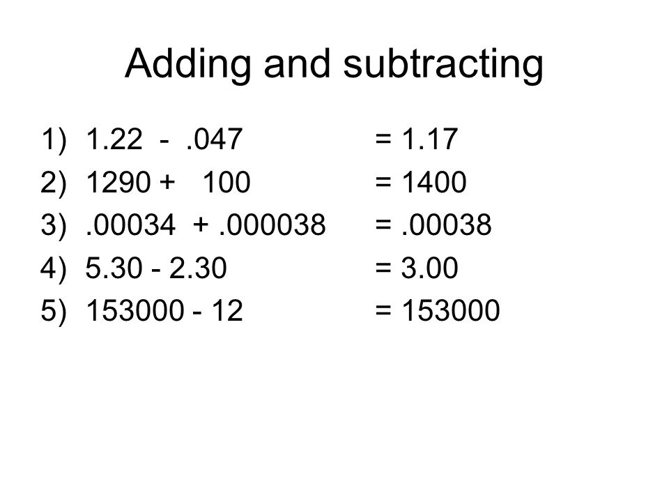 Adding and subtracting 1)1.22 -.047= 1.17 2)1290 + 100= 1400 3).00034 +.000038=.00038 4)5.30 - 2.30= 3.00 5)153000 - 12= 153000