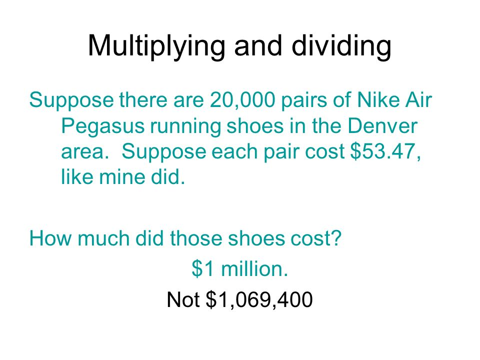 Multiplying and dividing Suppose there are 20,000 pairs of Nike Air Pegasus running shoes in the Denver area. Suppose each pair cost $53.47, like mine