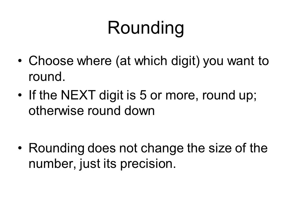 Rounding Choose where (at which digit) you want to round. If the NEXT digit is 5 or more, round up; otherwise round down Rounding does not change the