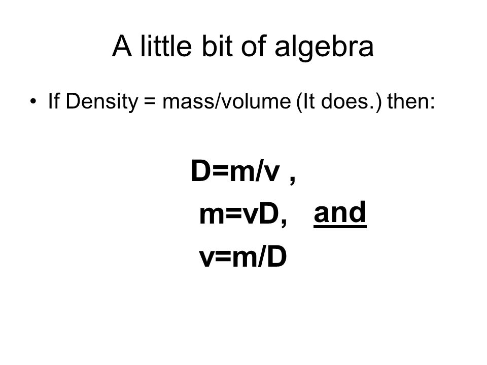 A little bit of algebra If Density = mass/volume (It does.) then: D=m/v, m=vD, v=m/D and