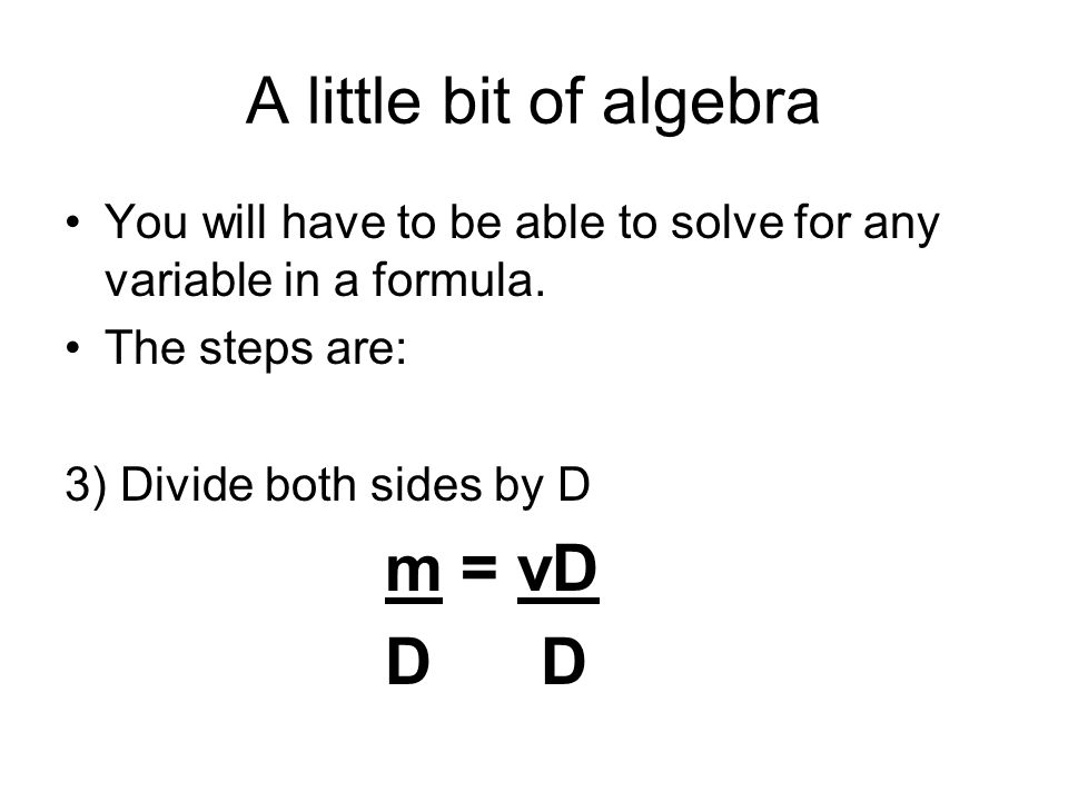 A little bit of algebra You will have to be able to solve for any variable in a formula. The steps are: 3) Divide both sides by D m = vD D