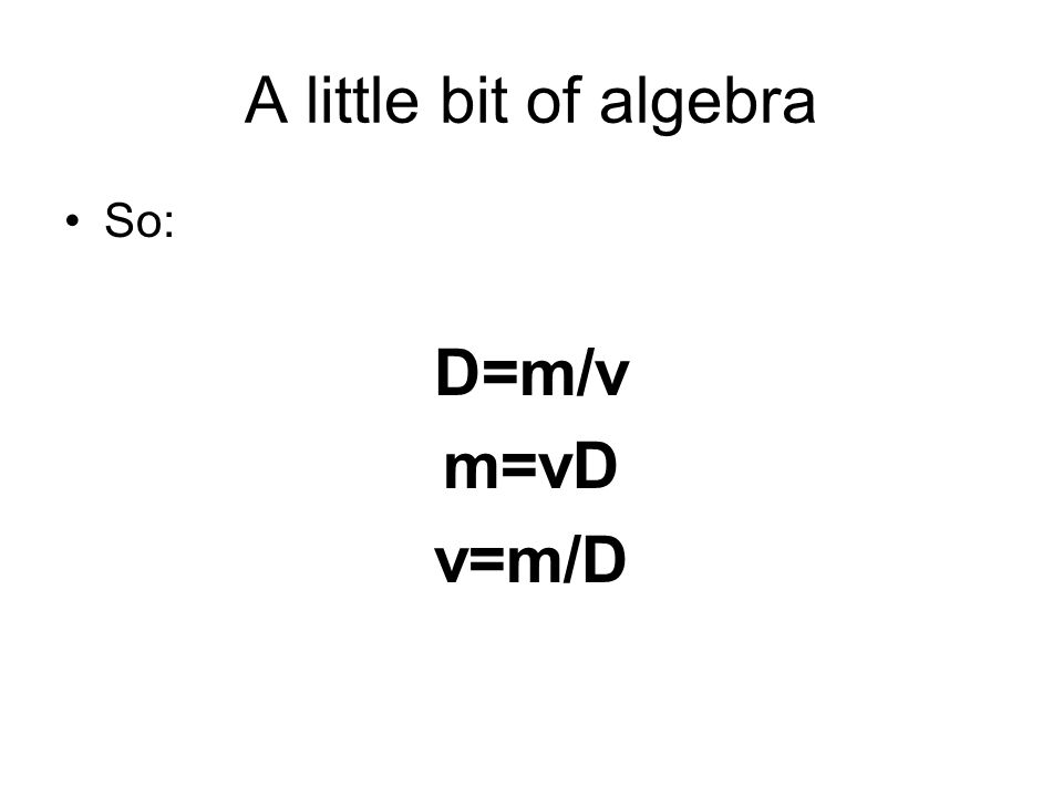 A little bit of algebra So: D=m/v m=vD v=m/D