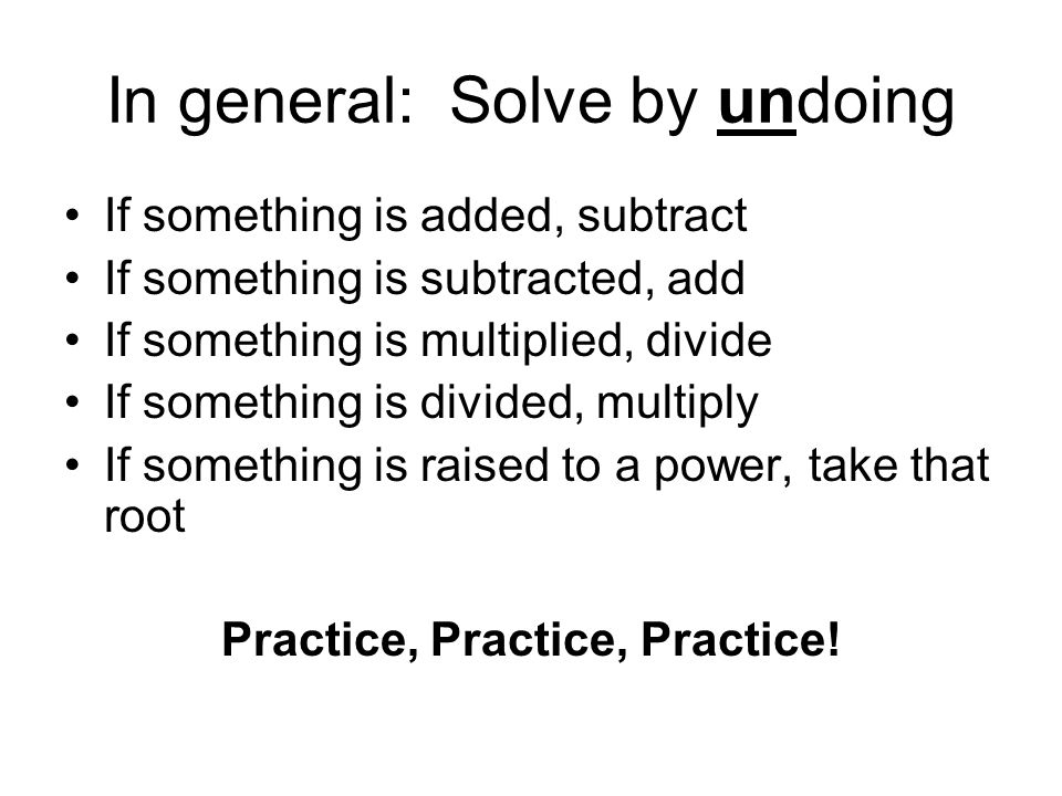 In general: Solve by undoing If something is added, subtract If something is subtracted, add If something is multiplied, divide If something is divide