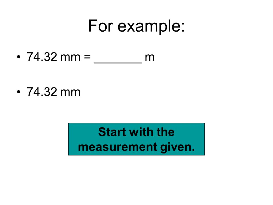 For example: 74.32 mm = _______ m 74.32 mm Start with the measurement given.
