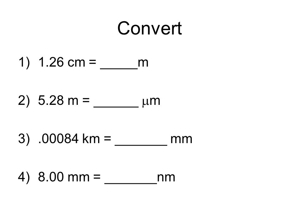 Convert 1)1.26 cm = _____m 2)5.28 m = ______ m 3).00084 km = _______ mm 4)8.00 mm = _______nm