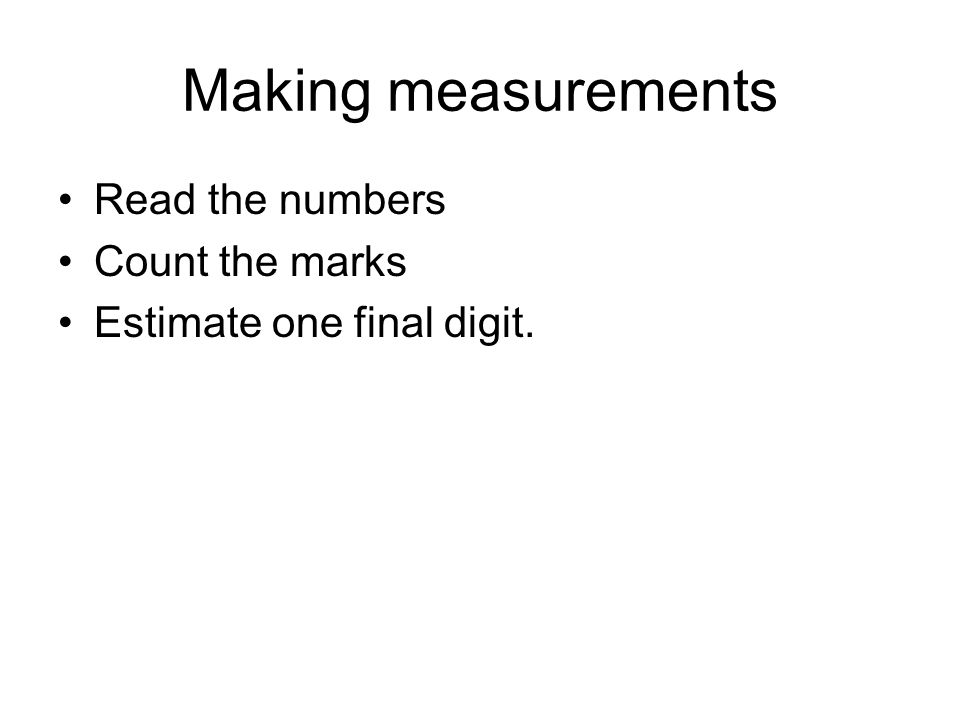 Making measurements Read the numbers Count the marks Estimate one final digit.