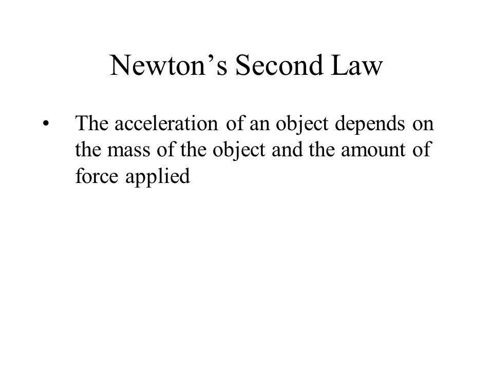 Newtons Second Law The acceleration of an object depends on the mass of the object and the amount of force applied
