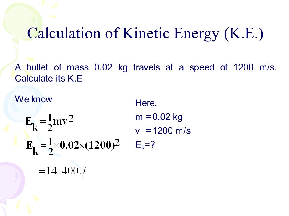 A bullet of mass 0.02 kg travels at a speed of 1200 m/s. Calculate its K.E We know Here, m=0.02 kg v=1200 m/s E k =? Calculation of Kinetic Energy (K.