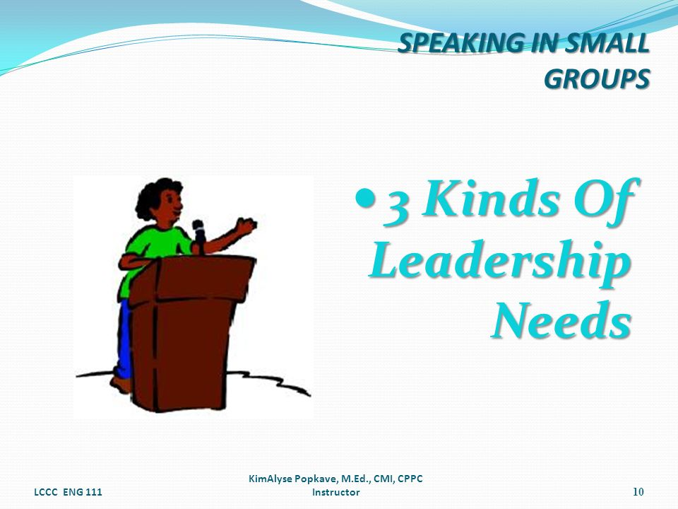 3 Kinds Of Leadership Needs 3 Kinds Of Leadership Needs LCCC ENG 111 KimAlyse Popkave, M.Ed., CMI, CPPC Instructor10 SPEAKING IN SMALL GROUPS
