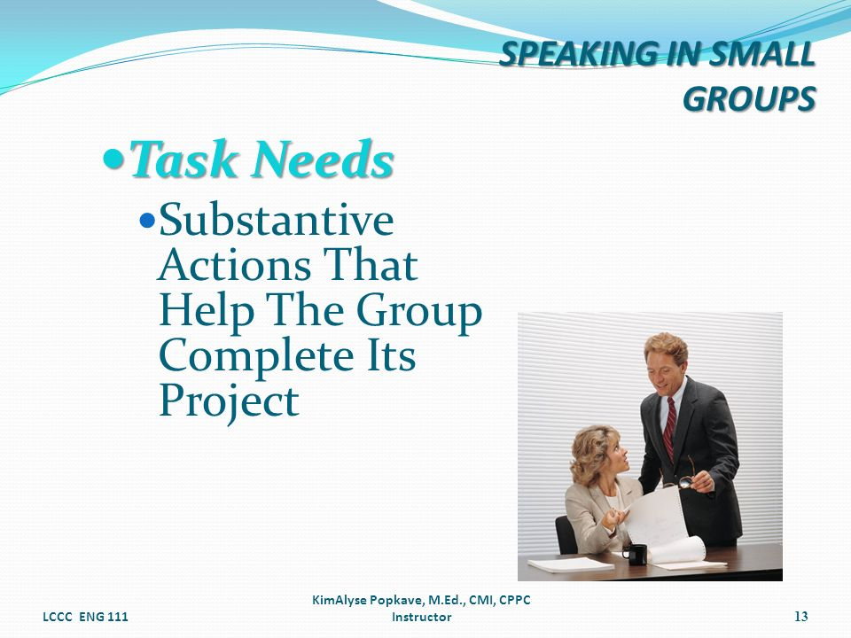 Task Needs Task Needs Substantive Actions That Help The Group Complete Its Project LCCC ENG 111 KimAlyse Popkave, M.Ed., CMI, CPPC Instructor13 SPEAKI