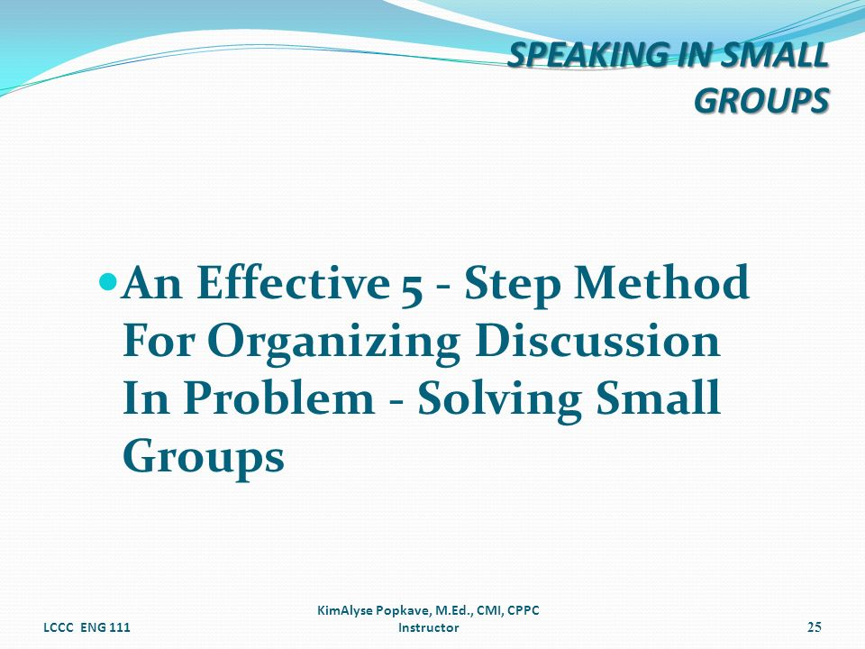 An Effective 5 - Step Method For Organizing Discussion In Problem - Solving Small Groups LCCC ENG 111 KimAlyse Popkave, M.Ed., CMI, CPPC Instructor25