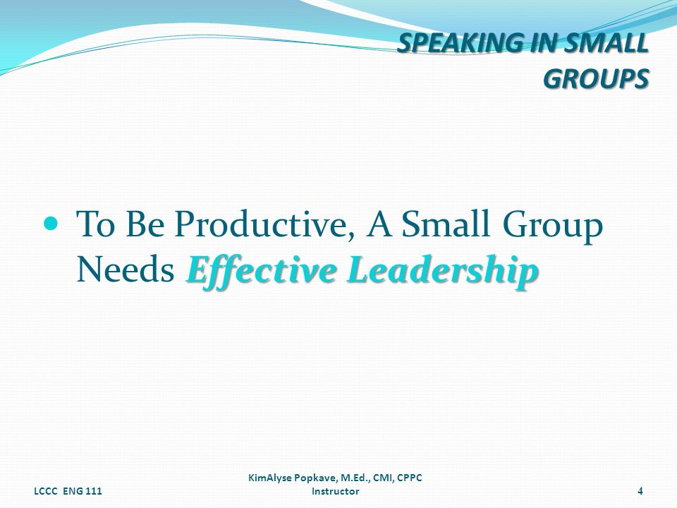 Effective Leadership To Be Productive, A Small Group Needs Effective Leadership LCCC ENG 111 KimAlyse Popkave, M.Ed., CMI, CPPC Instructor4 SPEAKING I